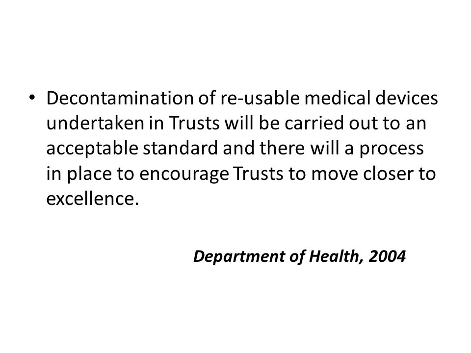 Decontamination of re-usable medical devices undertaken in Trusts will be carried out to an acceptable standard and there will a process in place to encourage Trusts to move closer to excellence.