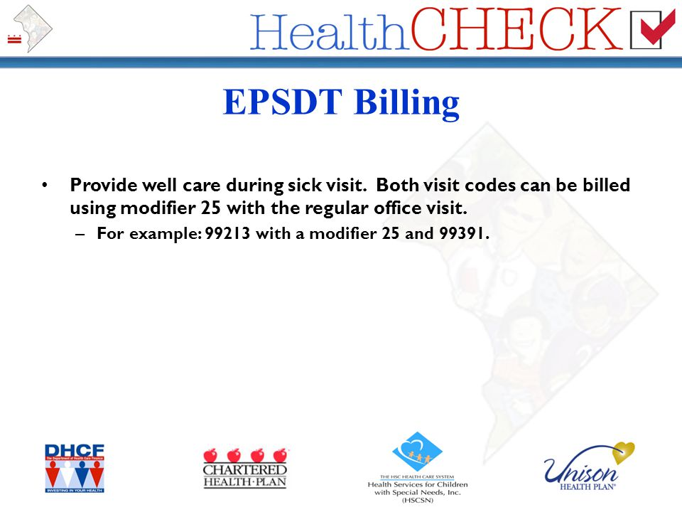 EPSDT Billing Provide well care during sick visit. Both visit codes can be billed using modifier 25 with the regular office visit.