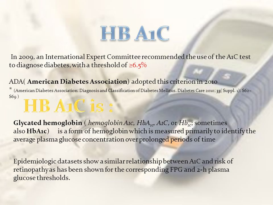 HB A1C In 2009, an International Expert Committee recommended the use of the A1C test to diagnose diabetes, with a threshold of ≥6.5%