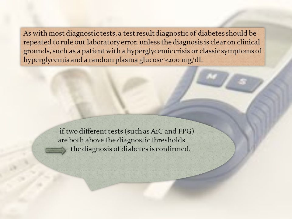 As with most diagnostic tests, a test result diagnostic of diabetes should be repeated to rule out laboratory error, unless the diagnosis is clear on clinical grounds, such as a patient with a hyperglycemic crisis or classic symptoms of hyperglycemia and a random plasma glucose ≥200 mg/dl.