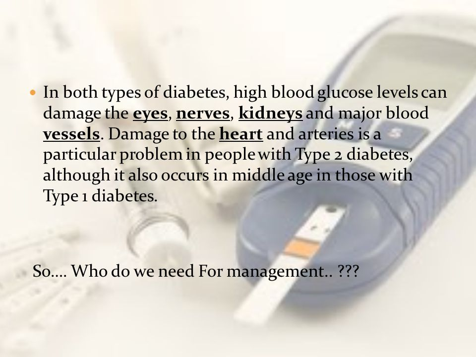 In both types of diabetes, high blood glucose levels can damage the eyes, nerves, kidneys and major blood vessels. Damage to the heart and arteries is a particular problem in people with Type 2 diabetes, although it also occurs in middle age in those with Type 1 diabetes.