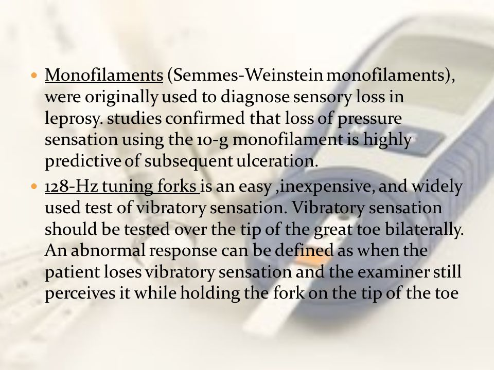 Monofilaments (Semmes-Weinstein monofilaments), were originally used to diagnose sensory loss in leprosy. studies confirmed that loss of pressure sensation using the 10-g monofilament is highly predictive of subsequent ulceration.