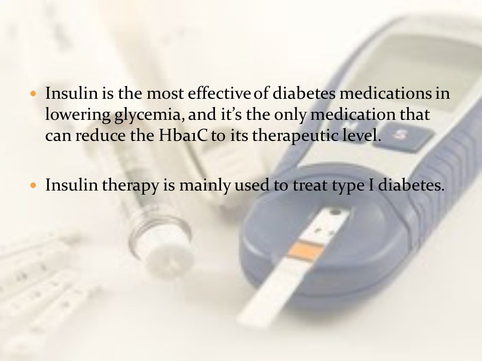Insulin is the most effective of diabetes medications in lowering glycemia, and it's the only medication that can reduce the Hba1C to its therapeutic level.