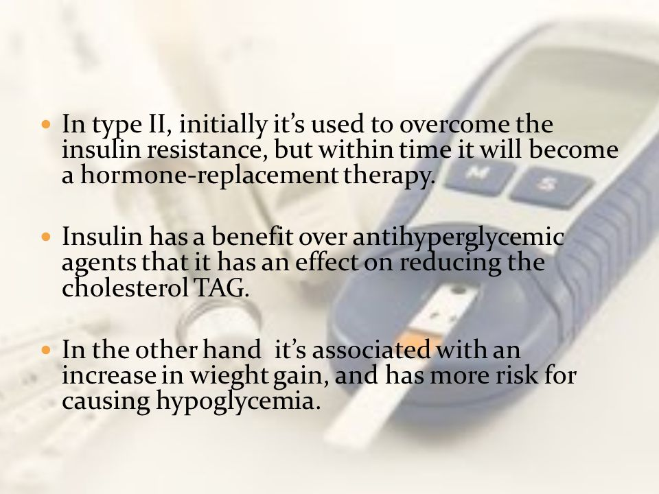 In type II, initially it's used to overcome the insulin resistance, but within time it will become a hormone-replacement therapy.