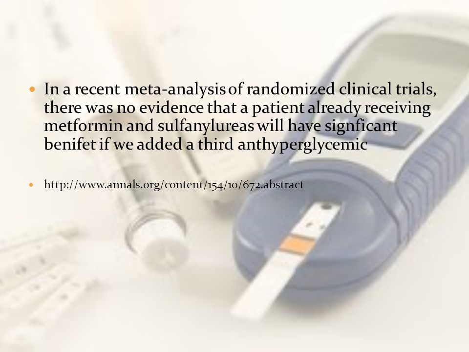 In a recent meta-analysis of randomized clinical trials, there was no evidence that a patient already receiving metformin and sulfanylureas will have signficant benifet if we added a third anthyperglycemic