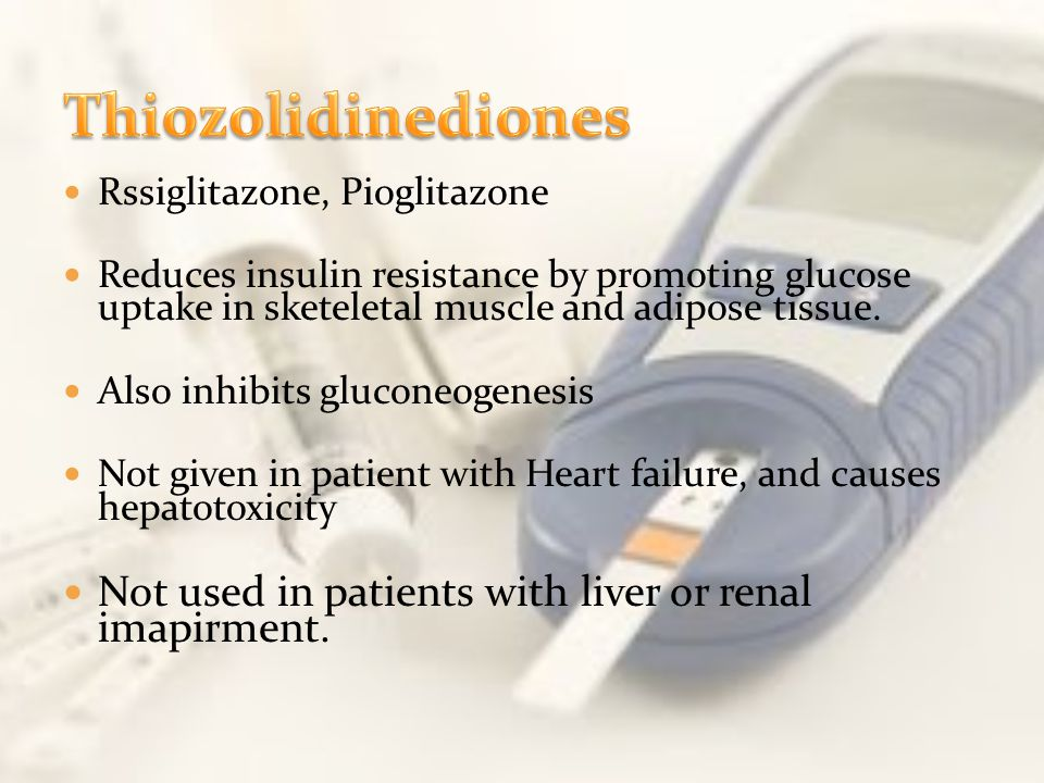 Thiozolidinediones Rssiglitazone, Pioglitazone. Reduces insulin resistance by promoting glucose uptake in sketeletal muscle and adipose tissue.