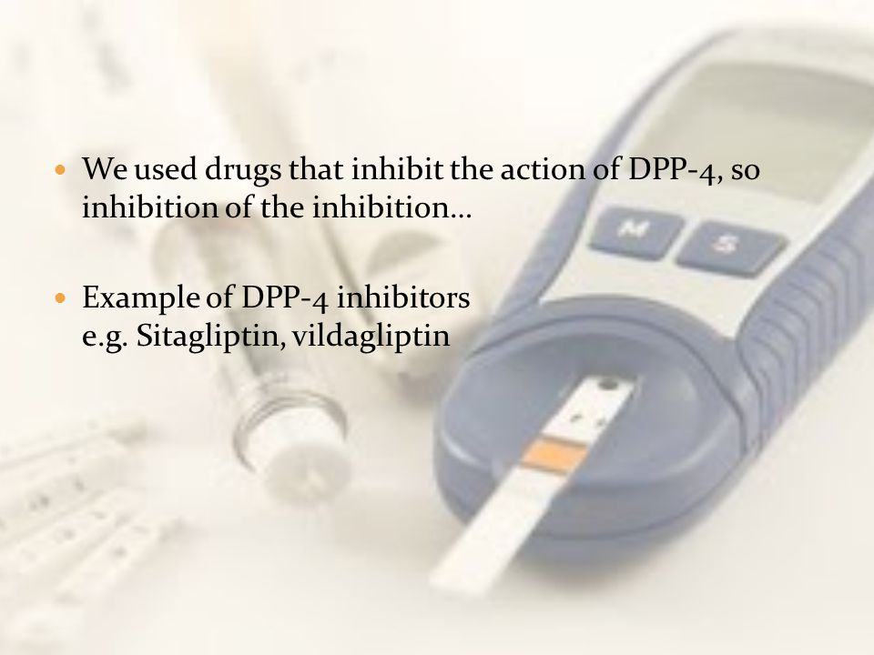 We used drugs that inhibit the action of DPP-4, so inhibition of the inhibition…