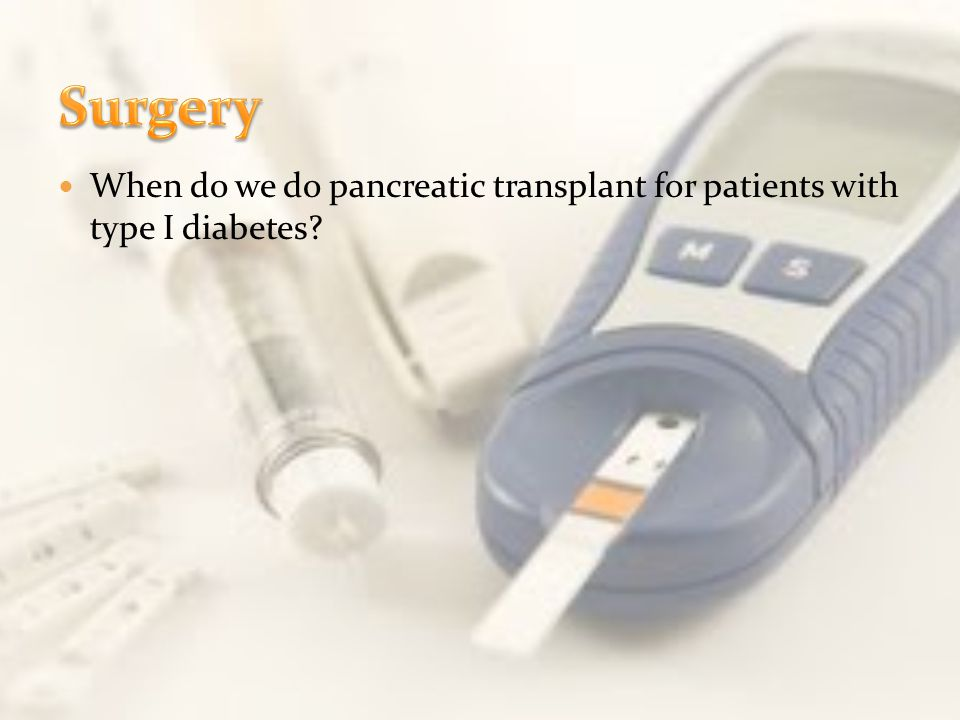 Surgery When do we do pancreatic transplant for patients with type I diabetes