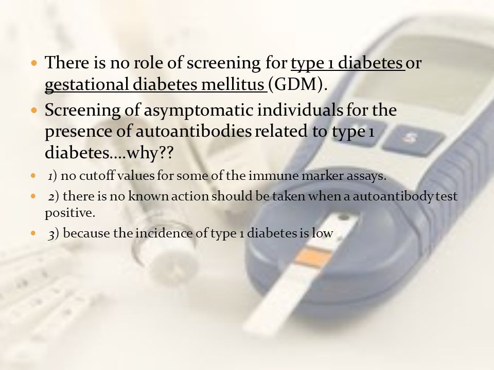 There is no role of screening for type 1 diabetes or gestational diabetes mellitus (GDM).