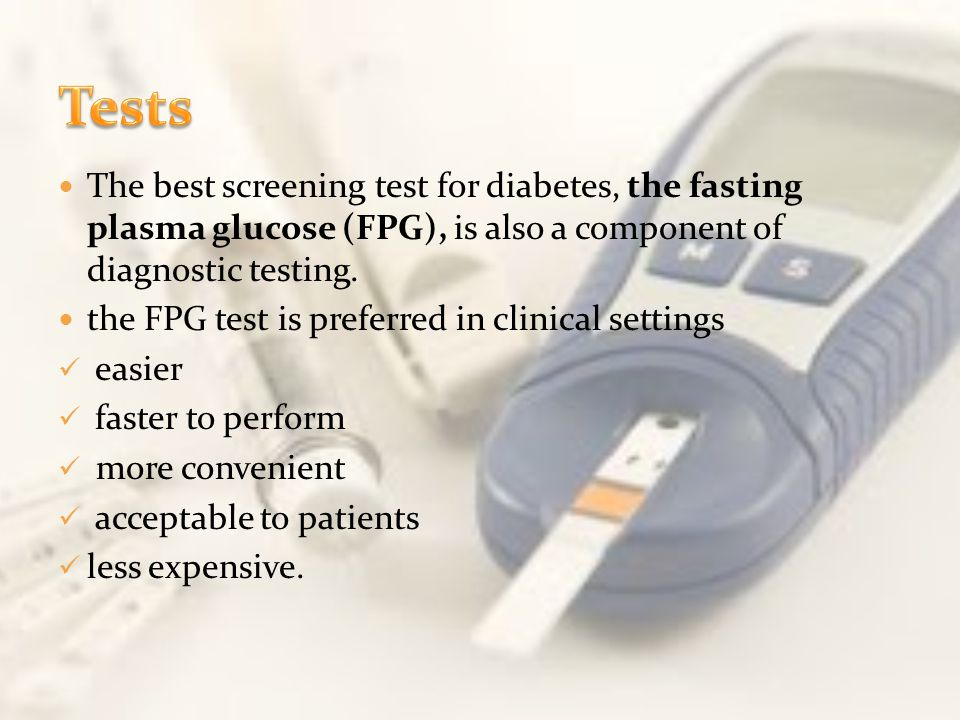 Tests The best screening test for diabetes, the fasting plasma glucose (FPG), is also a component of diagnostic testing.