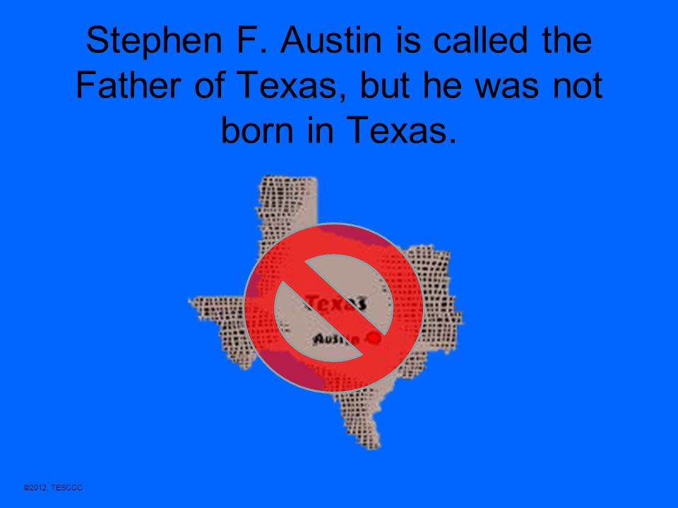 Stephen F. Austin is called the Father of Texas, but he was not born in Texas.