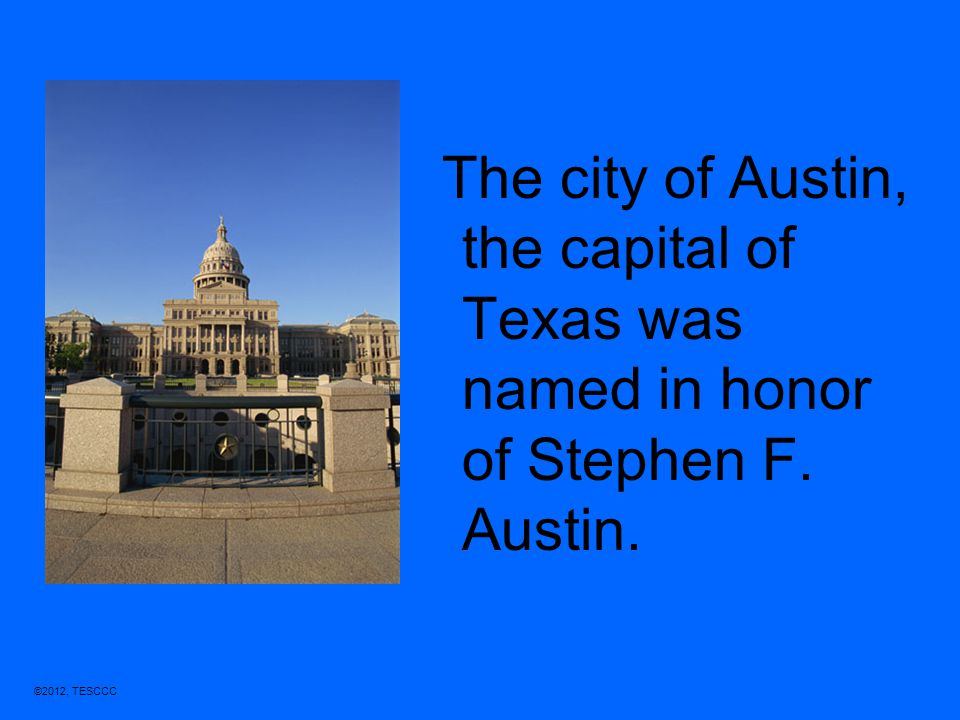 The city of Austin, the capital of Texas was named in honor of Stephen F. Austin.