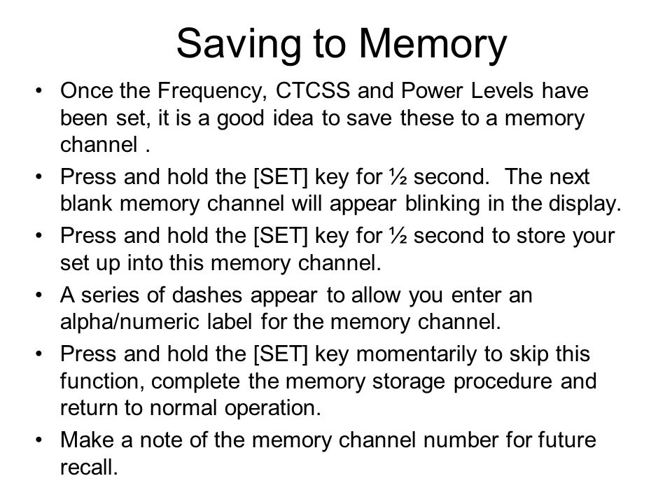 Saving to Memory Once the Frequency, CTCSS and Power Levels have been set, it is a good idea to save these to a memory channel .