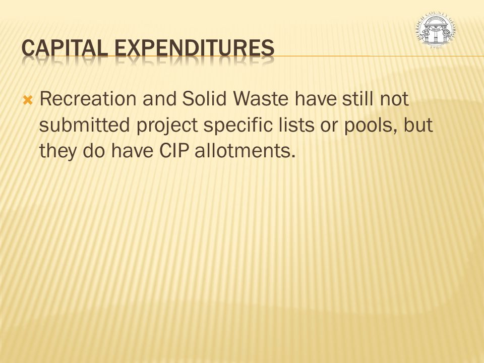 CAPITAL EXPENDITURES Recreation and Solid Waste have still not submitted project specific lists or pools, but they do have CIP allotments.