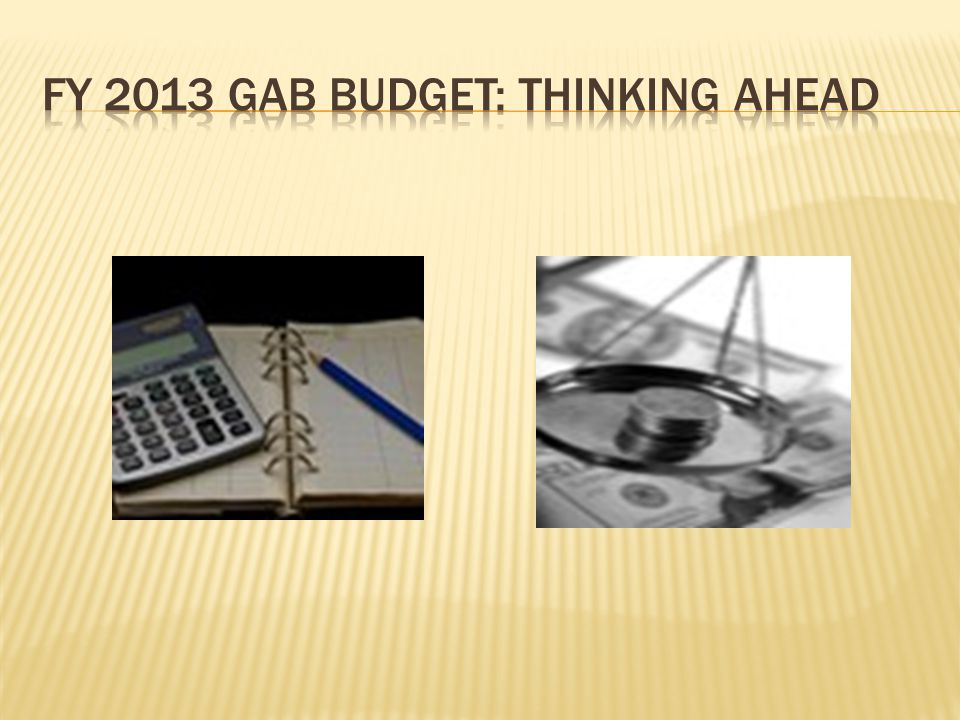 FY 2013 GAB BUDGET: THINKING AHEAD