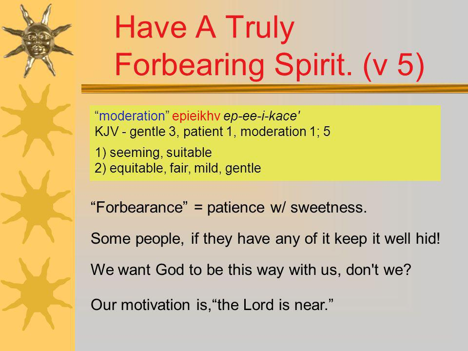 Have A Truly Forbearing Spirit. (v 5)