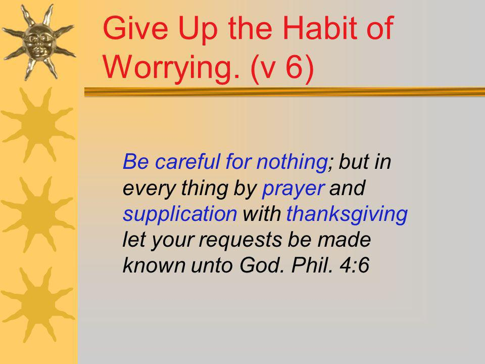 Give Up the Habit of Worrying. (v 6)