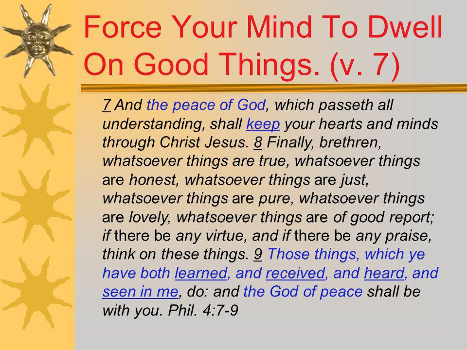 Force Your Mind To Dwell On Good Things. (v. 7)