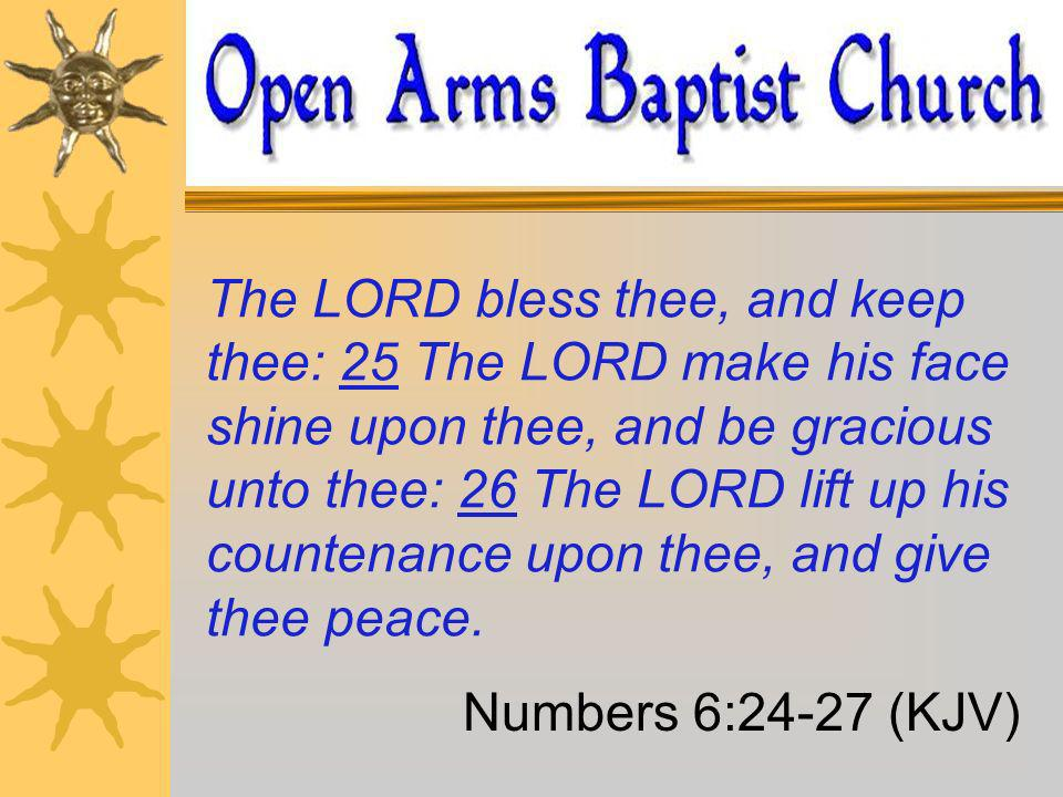 The LORD bless thee, and keep thee: 25 The LORD make his face shine upon thee, and be gracious unto thee: 26 The LORD lift up his countenance upon thee, and give thee peace.