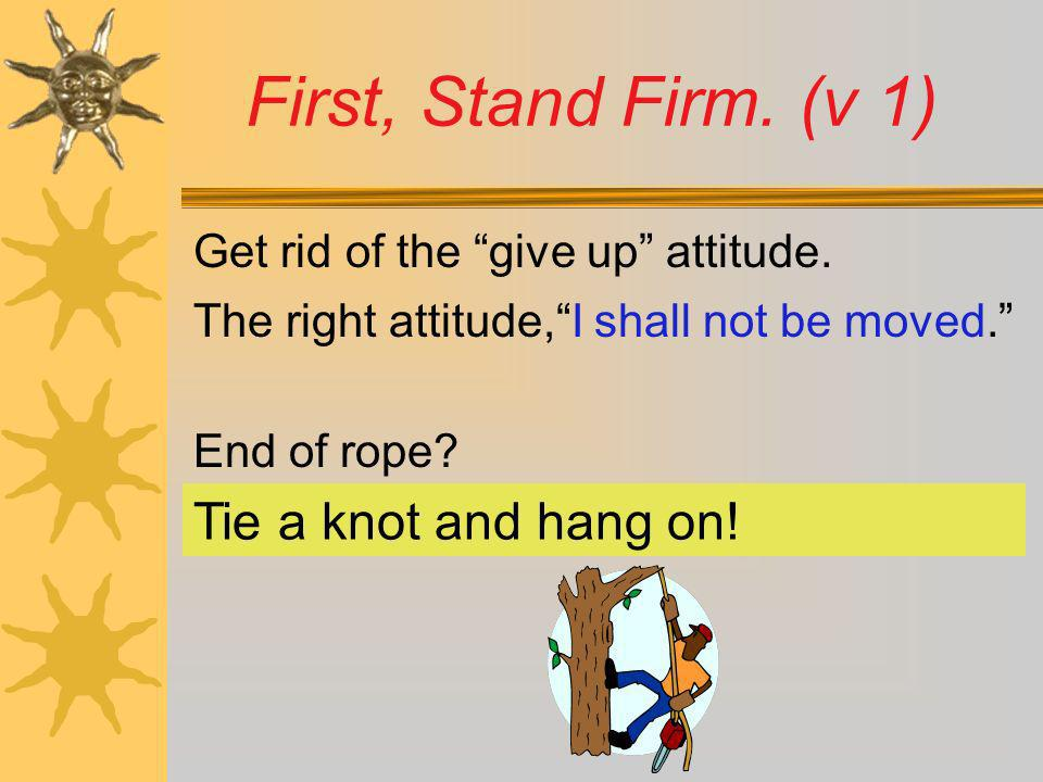 First, Stand Firm. (v 1) Tie a knot and hang on!