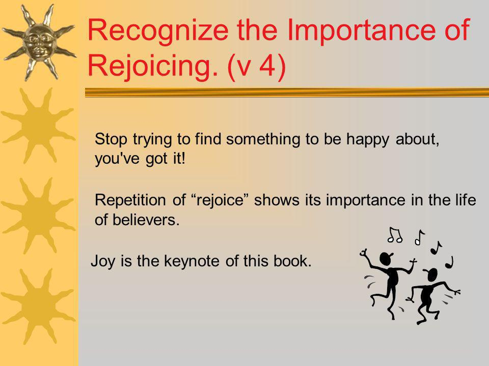 Recognize the Importance of Rejoicing. (v 4)