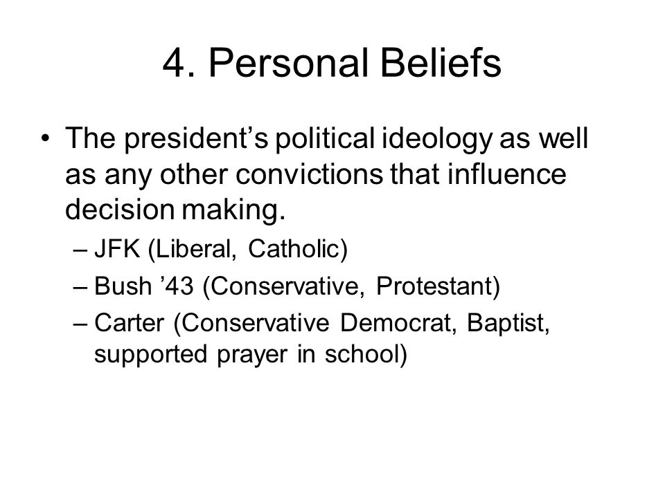 4. Personal Beliefs The president's political ideology as well as any other convictions that influence decision making.
