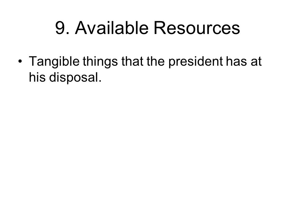 9. Available Resources Tangible things that the president has at his disposal.