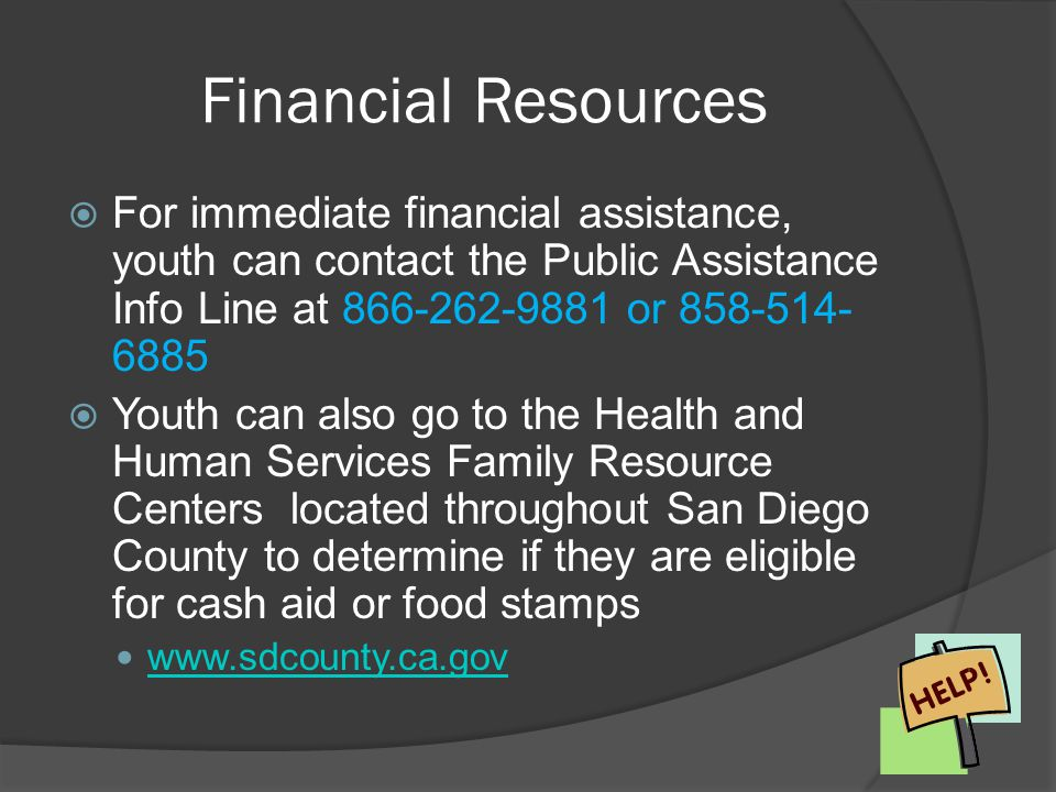 Financial Resources For immediate financial assistance, youth can contact the Public Assistance Info Line at 866-262-9881 or 858-514-6885.