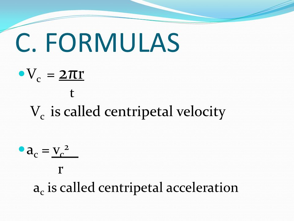 C. FORMULAS Vc = 2πr Vc is called centripetal velocity ac = vc2 r