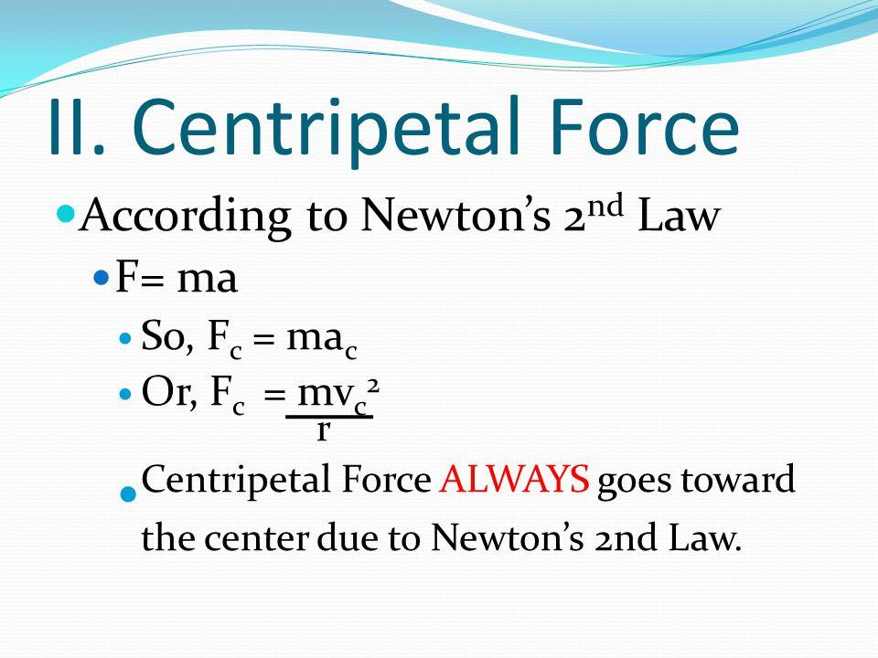 II. Centripetal Force According to Newton's 2nd Law. F= ma. So, Fc = mac. Or, Fc = mvc2. r.
