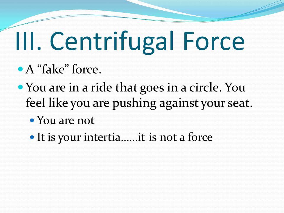 III. Centrifugal Force A fake force.