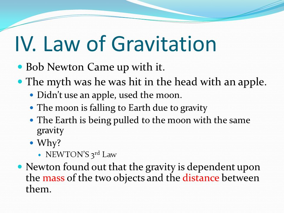 IV. Law of Gravitation Bob Newton Came up with it.