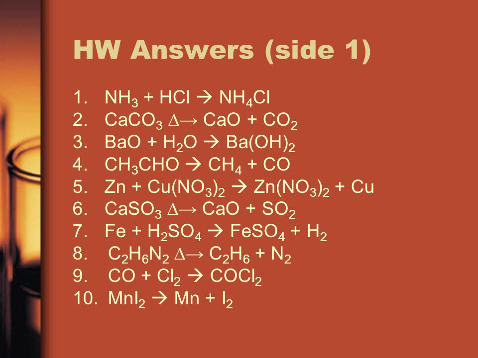 HW Answers (side 1) NH3 + HCl  NH4Cl CaCO3 ∆→ CaO + CO2