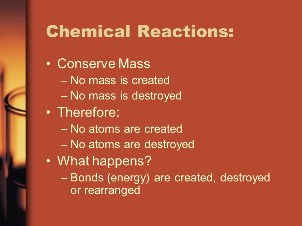 Chemical Reactions: Conserve Mass Therefore: What happens