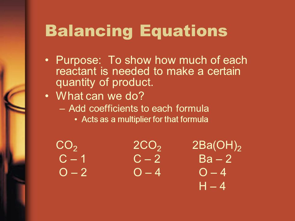 Balancing Equations Purpose: To show how much of each reactant is needed to make a certain quantity of product.