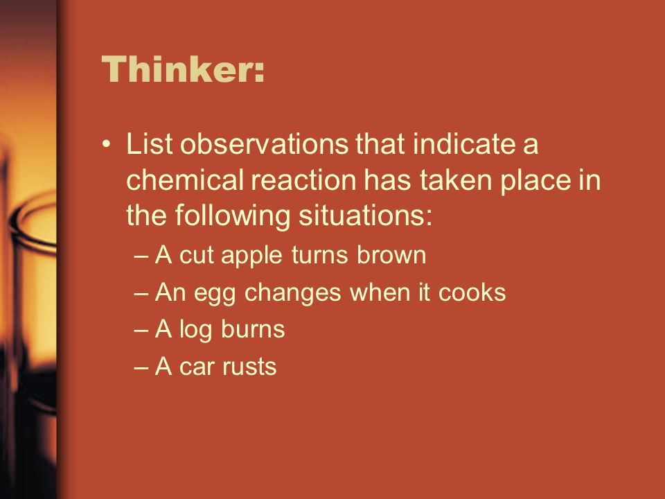 Thinker: List observations that indicate a chemical reaction has taken place in the following situations: