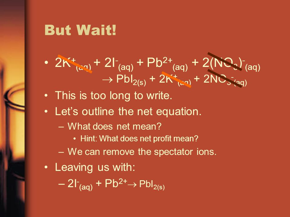 But Wait! 2K+(aq) + 2I-(aq) + Pb2+(aq) + 2(NO3)-(aq)  PbI2(s) + 2K+(aq) + 2NO3-(aq) This is too long to write.