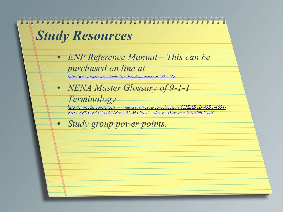 Study Resources ENP Reference Manual – This can be purchased on line at http://www.nena.org/store/ViewProduct.aspx id=887238.