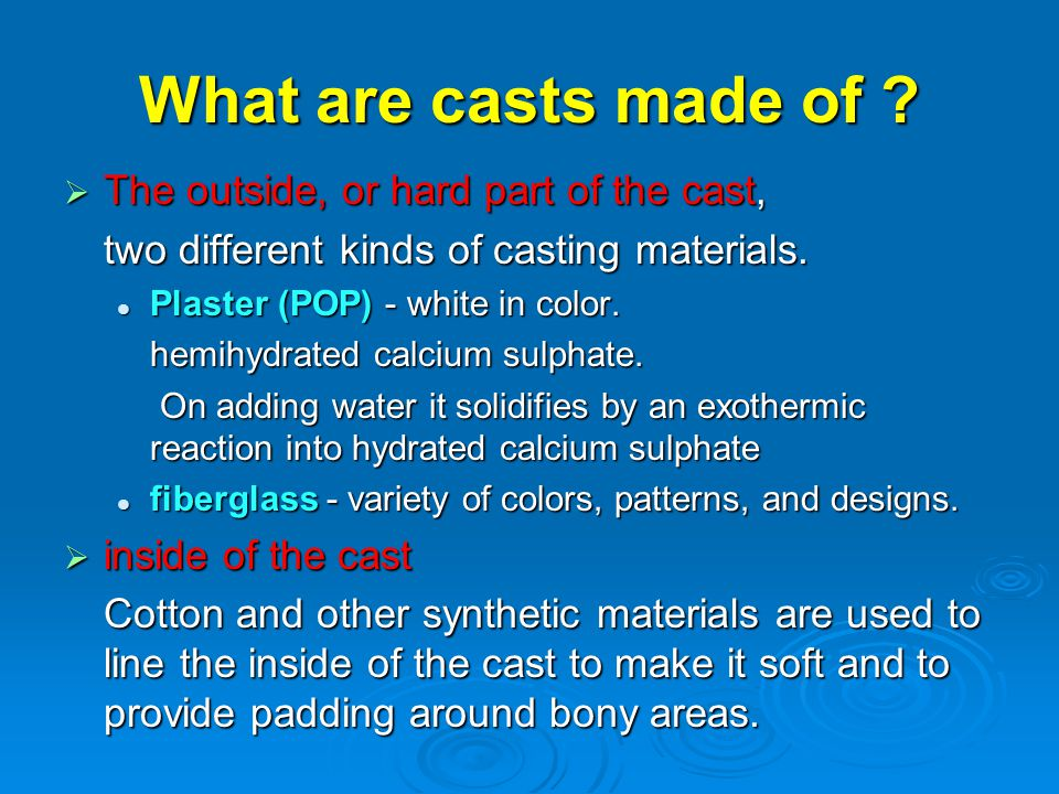What are casts made of The outside, or hard part of the cast,