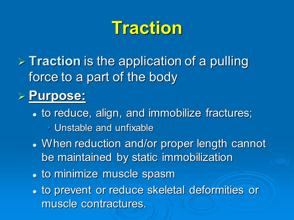 Traction Traction is the application of a pulling force to a part of the body. Purpose: to reduce, align, and immobilize fractures;