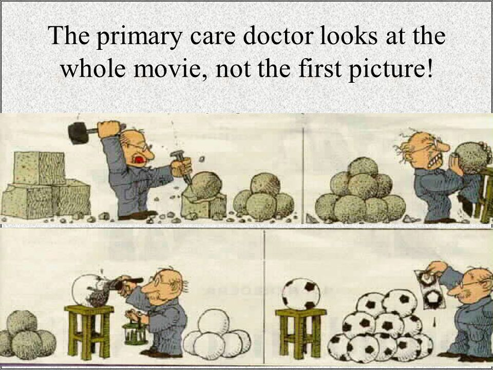 The primary care doctor looks at the whole movie, not the first picture!