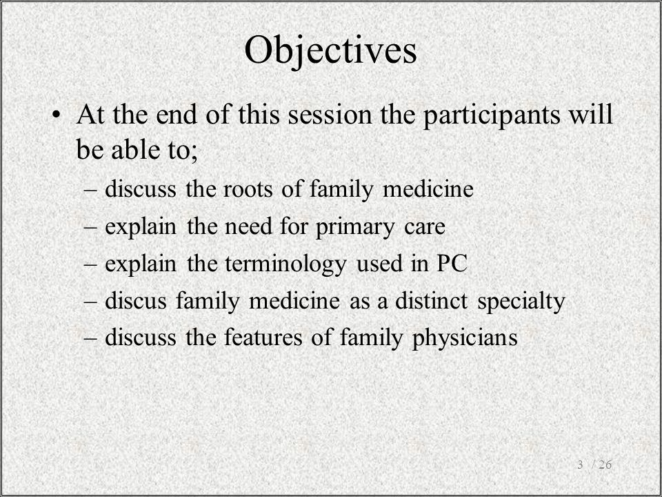 Objectives At the end of this session the participants will be able to; discuss the roots of family medicine.