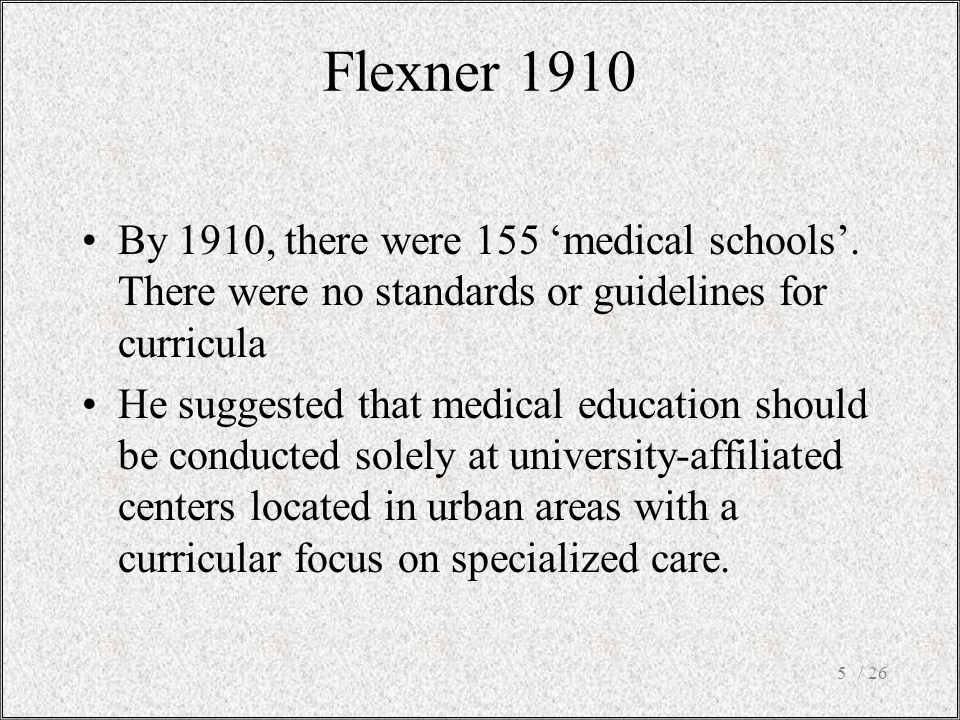 Flexner 1910 By 1910, there were 155 'medical schools'. There were no standards or guidelines for curricula.