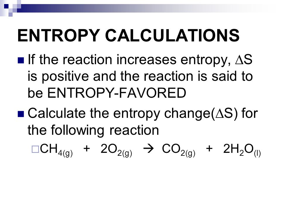 ENTROPY CALCULATIONS If the reaction increases entropy, ∆S is positive and the reaction is said to be ENTROPY-FAVORED.