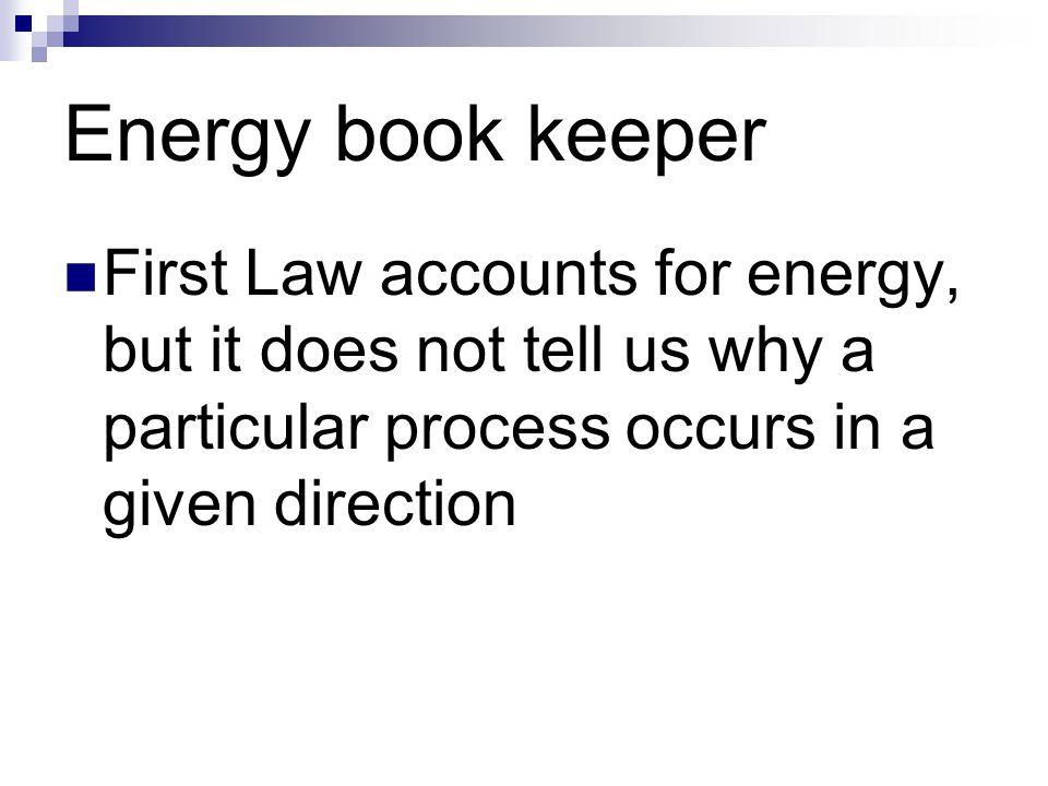 Energy book keeper First Law accounts for energy, but it does not tell us why a particular process occurs in a given direction.