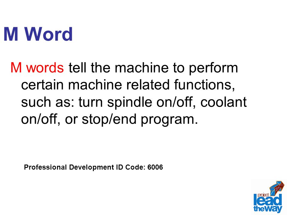 M Word M words tell the machine to perform certain machine related functions, such as: turn spindle on/off, coolant on/off, or stop/end program.