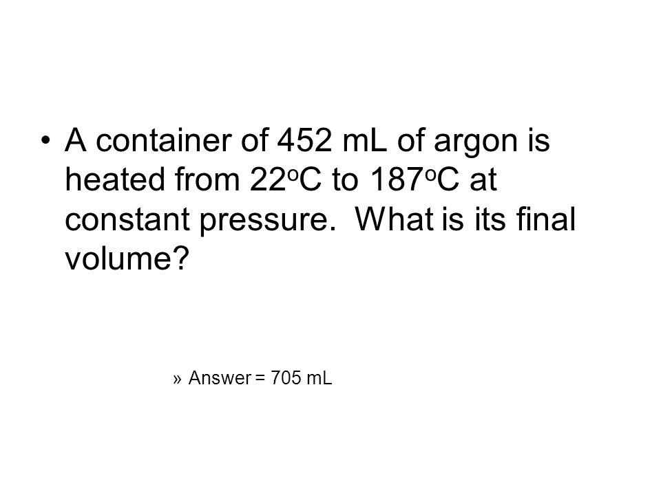 A container of 452 mL of argon is heated from 22oC to 187oC at constant pressure. What is its final volume