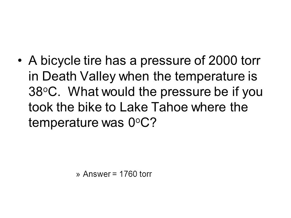 A bicycle tire has a pressure of 2000 torr in Death Valley when the temperature is 38oC. What would the pressure be if you took the bike to Lake Tahoe where the temperature was 0oC
