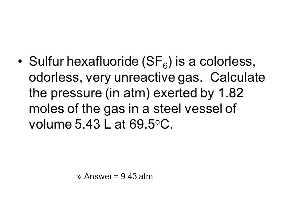 Sulfur hexafluoride (SF6) is a colorless, odorless, very unreactive gas. Calculate the pressure (in atm) exerted by 1.82 moles of the gas in a steel vessel of volume 5.43 L at 69.5oC.