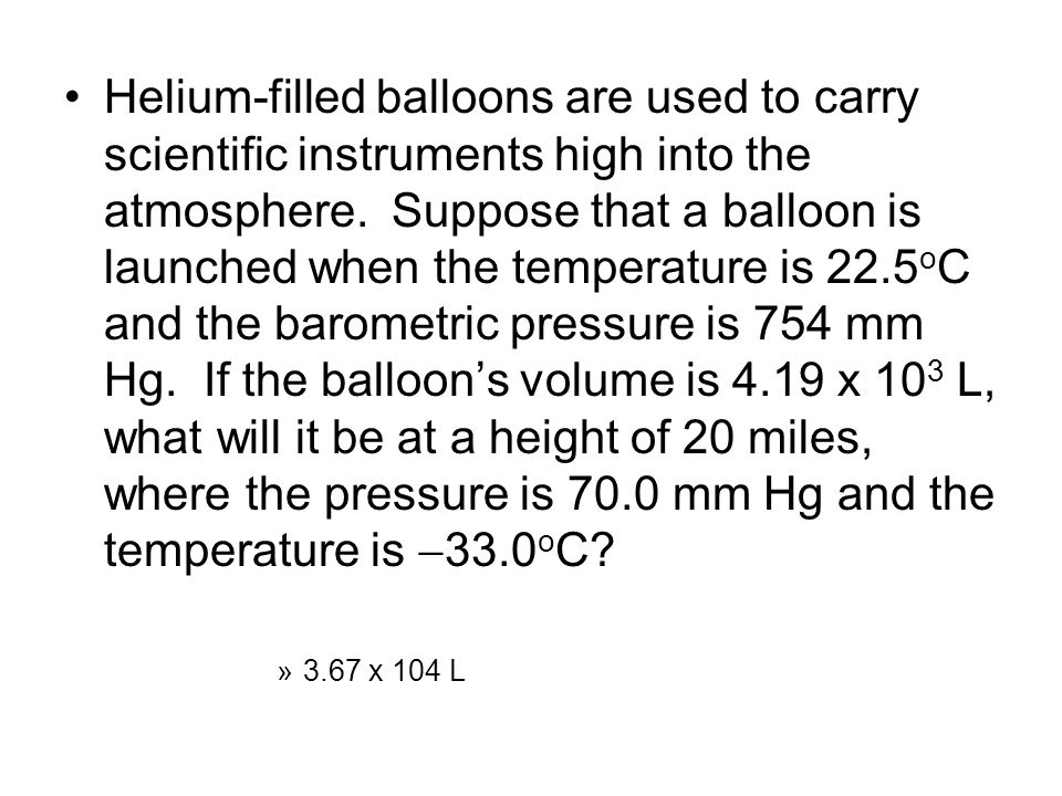 Helium-filled balloons are used to carry scientific instruments high into the atmosphere. Suppose that a balloon is launched when the temperature is 22.5oC and the barometric pressure is 754 mm Hg. If the balloon's volume is 4.19 x 103 L, what will it be at a height of 20 miles, where the pressure is 70.0 mm Hg and the temperature is 33.0oC